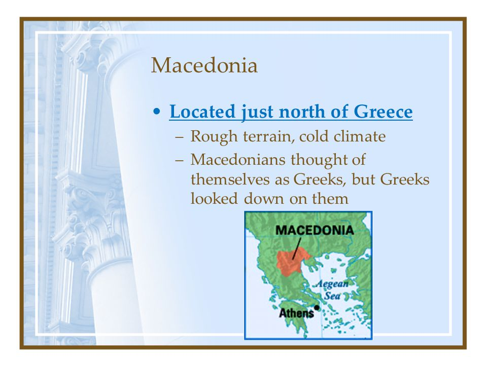 Macedonia Located just north of Greece –Rough terrain, cold climate –Macedonians thought of themselves as Greeks, but Greeks looked down on them