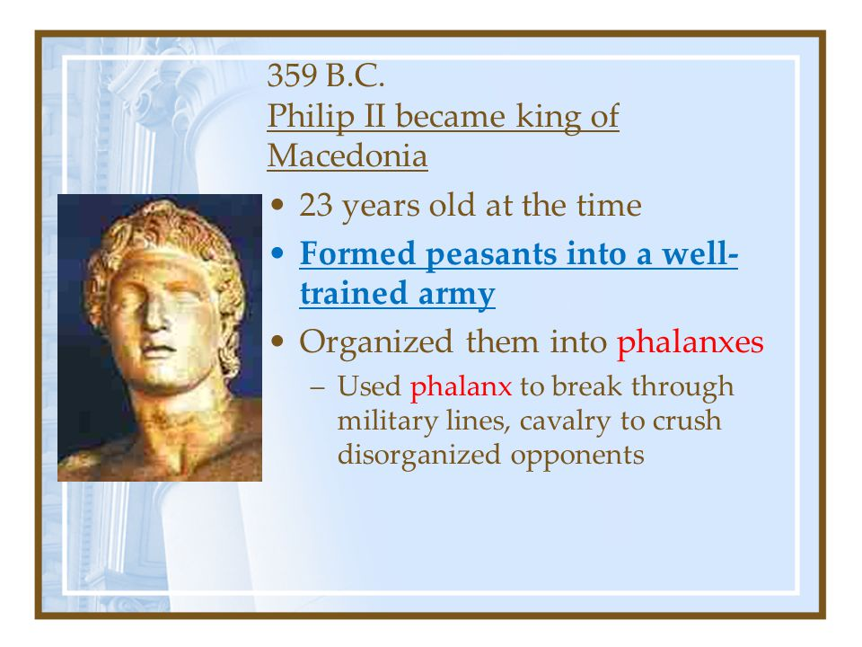 359 B.C. Philip II became king of Macedonia 23 years old at the time Formed peasants into a well- trained army Organized them into phalanxes –Used pha