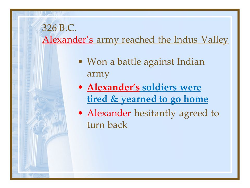 326 B.C. Alexander's army reached the Indus Valley Won a battle against Indian army Alexander's soldiers were tired & yearned to go home Alexander hes