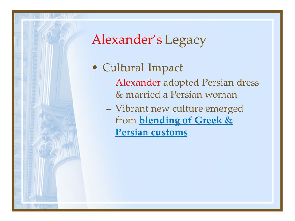 Alexander's Legacy Cultural Impact –Alexander adopted Persian dress & married a Persian woman –Vibrant new culture emerged from blending of Greek & Persian customs