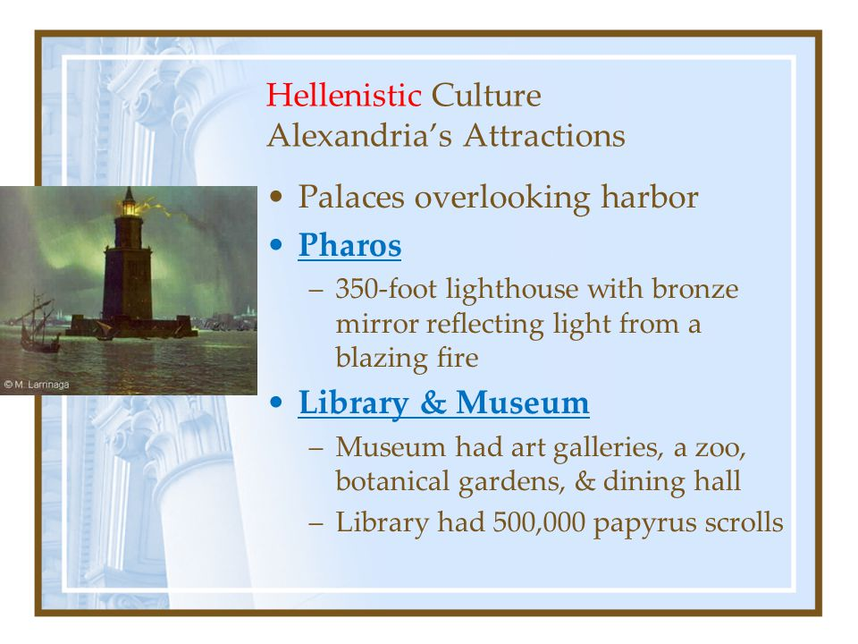 Hellenistic Culture Alexandria's Attractions Palaces overlooking harbor Pharos –350-foot lighthouse with bronze mirror reflecting light from a blazing fire Library & Museum –Museum had art galleries, a zoo, botanical gardens, & dining hall –Library had 500,000 papyrus scrolls