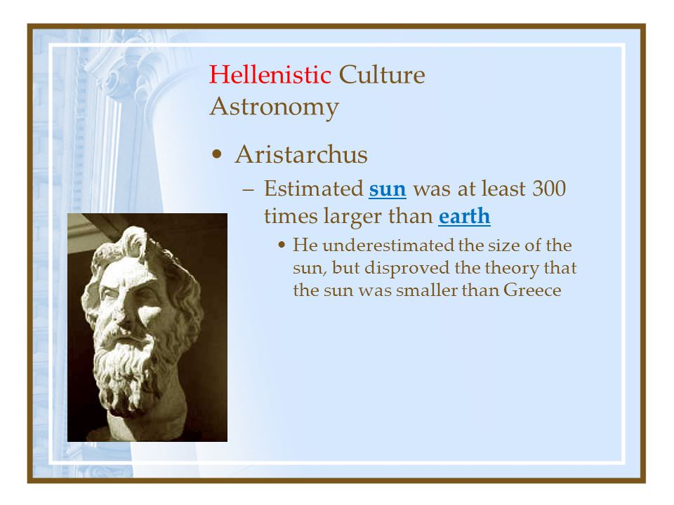 Hellenistic Culture Astronomy Aristarchus –Estimated sun was at least 300 times larger than earth He underestimated the size of the sun, but disproved the theory that the sun was smaller than Greece