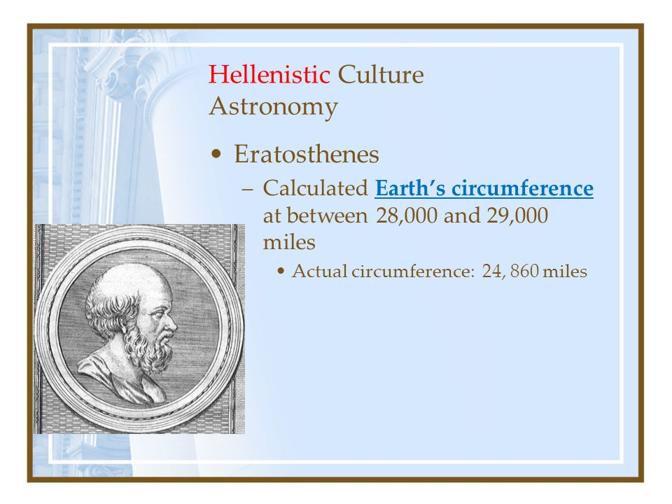 Hellenistic Culture Astronomy Eratosthenes –Calculated Earth's circumference at between 28,000 and 29,000 miles Actual circumference: 24, 860 miles