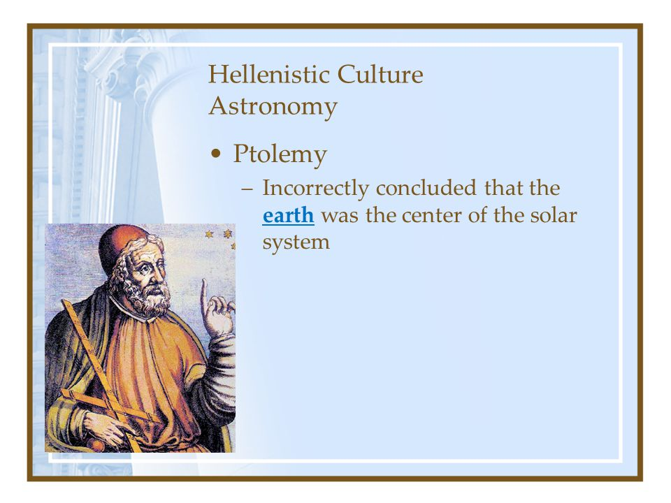 Hellenistic Culture Astronomy Ptolemy –Incorrectly concluded that the earth was the center of the solar system