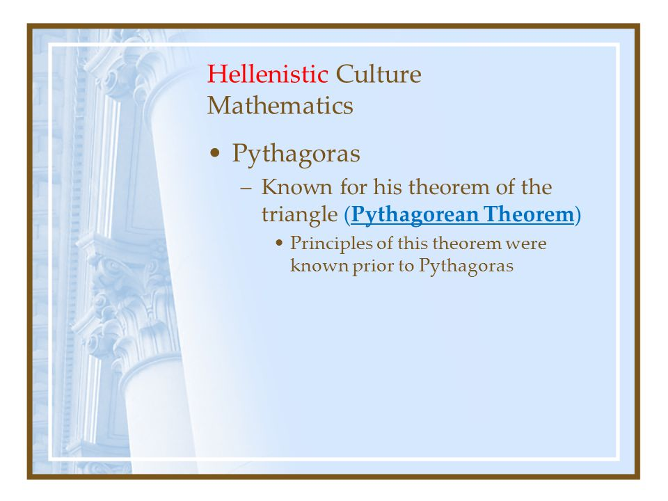 Hellenistic Culture Mathematics Pythagoras –Known for his theorem of the triangle (Pythagorean Theorem) Principles of this theorem were known prior to Pythagoras