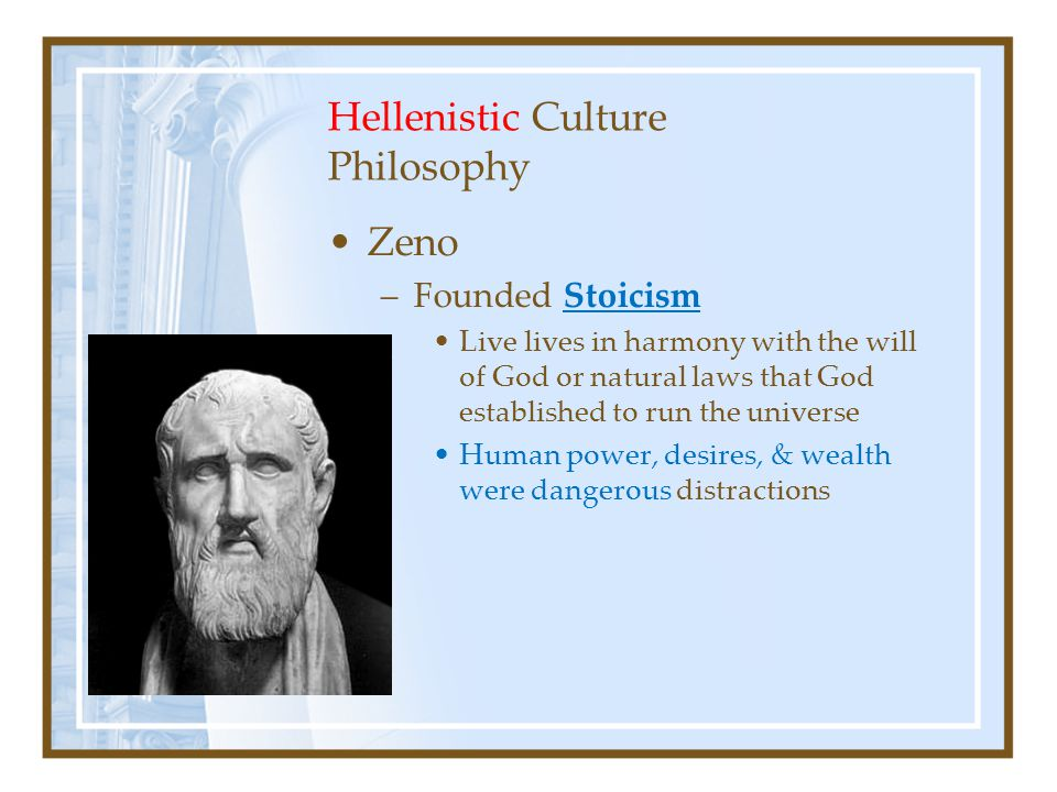 Hellenistic Culture Philosophy Zeno –Founded Stoicism Live lives in harmony with the will of God or natural laws that God established to run the universe Human power, desires, & wealth were dangerous distractions