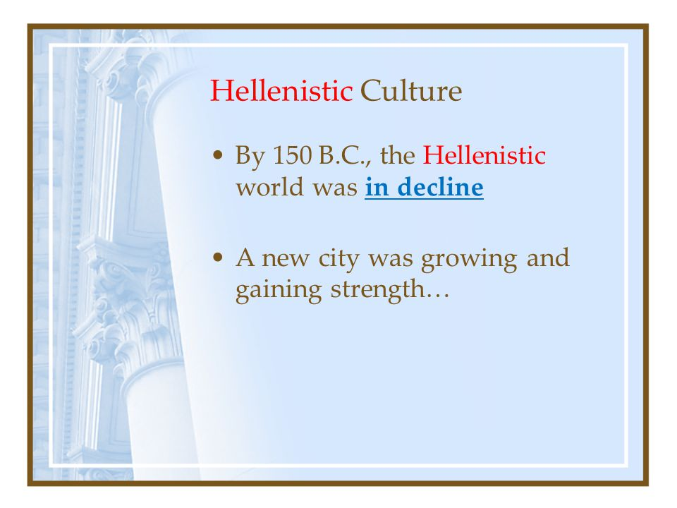 Hellenistic Culture By 150 B.C., the Hellenistic world was in decline A new city was growing and gaining strength…