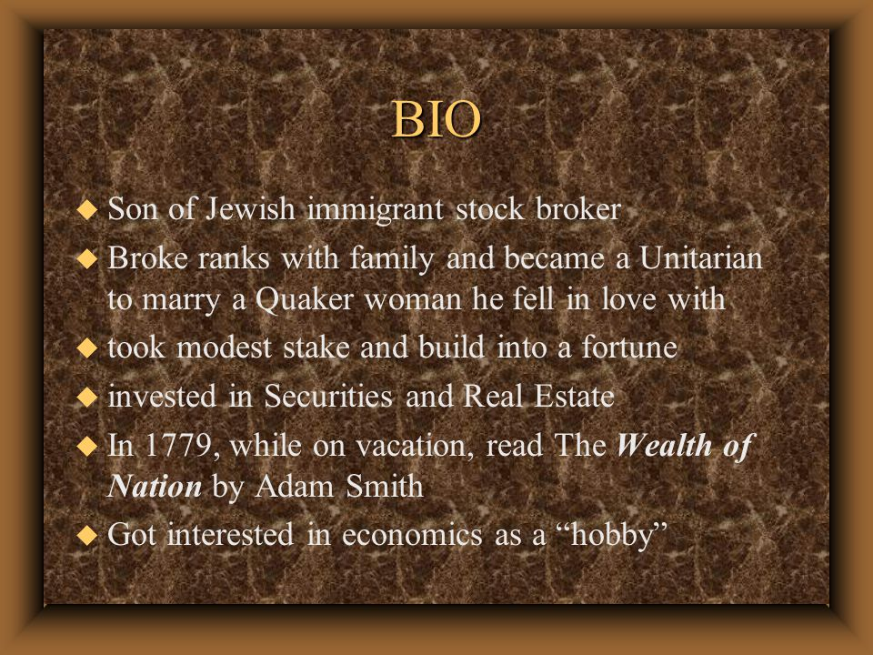 BIO u Son of Jewish immigrant stock broker u Broke ranks with family and became a Unitarian to marry a Quaker woman he fell in love with u took modest stake and build into a fortune u invested in Securities and Real Estate u In 1779, while on vacation, read The Wealth of Nation by Adam Smith u Got interested in economics as a hobby