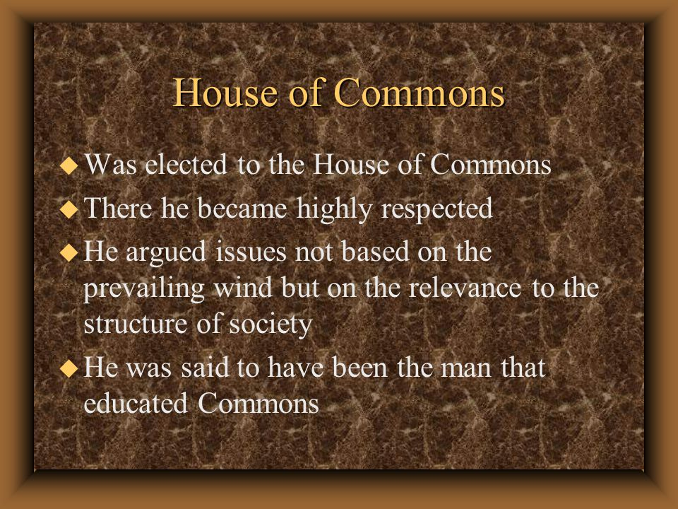 House of Commons u Was elected to the House of Commons u There he became highly respected u He argued issues not based on the prevailing wind but on the relevance to the structure of society u He was said to have been the man that educated Commons