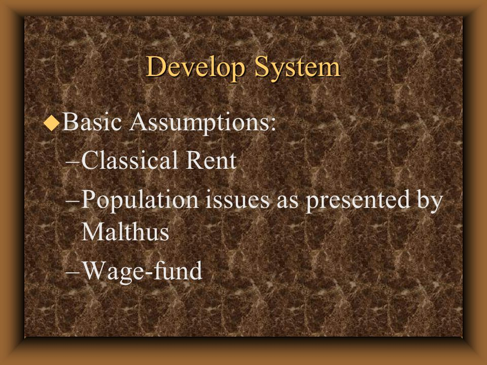 Develop System u Basic Assumptions: –Classical Rent –Population issues as presented by Malthus –Wage-fund