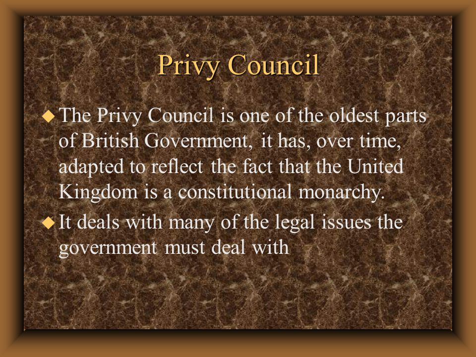 Privy Council u The Privy Council is one of the oldest parts of British Government, it has, over time, adapted to reflect the fact that the United Kingdom is a constitutional monarchy.
