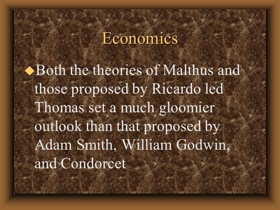 Dismal Science: Economics u According to Heilbroner, as well as many other, Thomas Carlyle after reading Thomas Malthus book described economics as the dismal science u However, recent work by David Levy, Journal of History of Economic Thought, 2001 argues that Carlyle did coin the phrase
