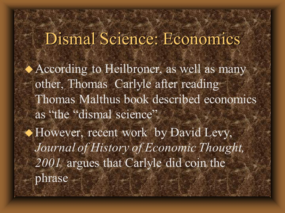 Dismal Science: Economics u However, Levy argues that Carlyle used the term to refer to the fact that classical economists' view on race, not their views on population.