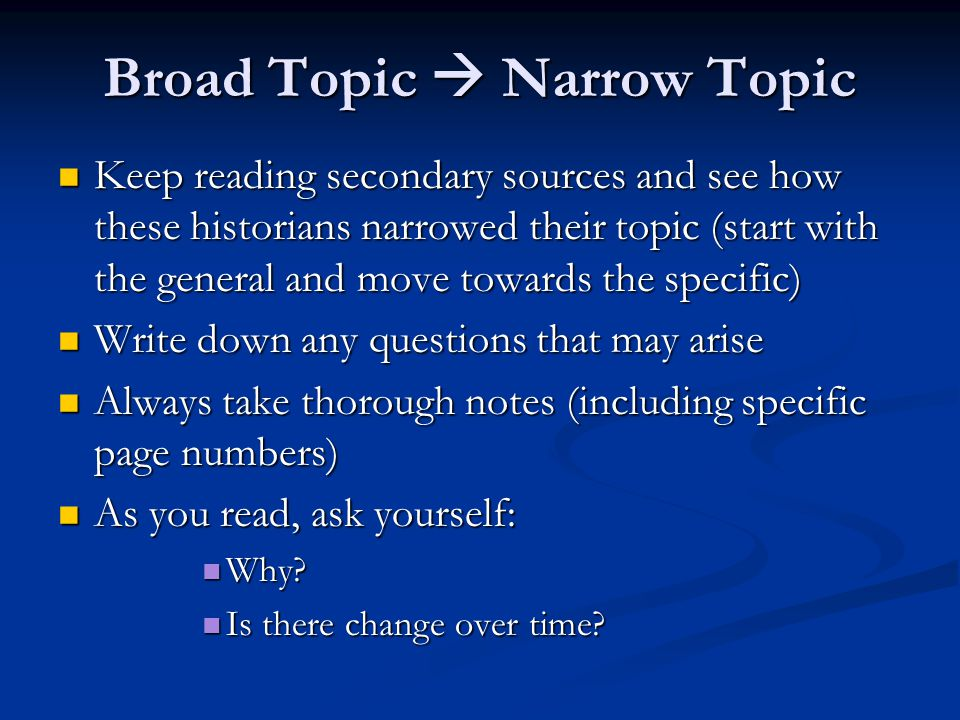 Broad Topic  Narrow Topic Keep reading secondary sources and see how these historians narrowed their topic (start with the general and move towards t