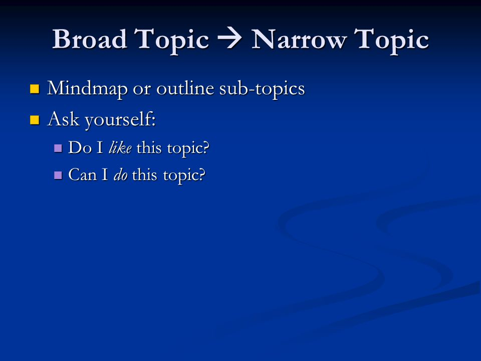 Broad Topic  Narrow Topic Mindmap or outline sub-topics Mindmap or outline sub-topics Ask yourself: Ask yourself: Do I like this topic? Do I like thi