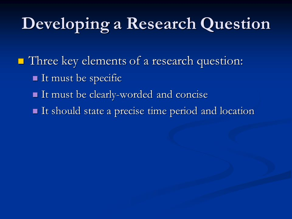 Developing a Research Question Three key elements of a research question: Three key elements of a research question: It must be specific It must be sp