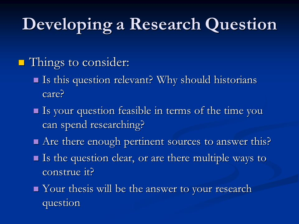 Developing a Research Question Things to consider: Things to consider: Is this question relevant? Why should historians care? Is this question relevan