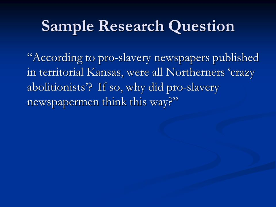 Sample Research Question According to pro-slavery newspapers published in territorial Kansas, were all Northerners 'crazy abolitionists'.