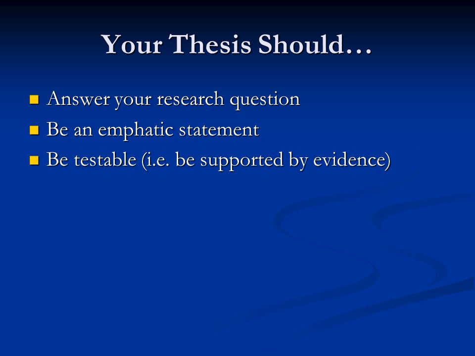 Your Thesis Should… Answer your research question Answer your research question Be an emphatic statement Be an emphatic statement Be testable (i.e. be