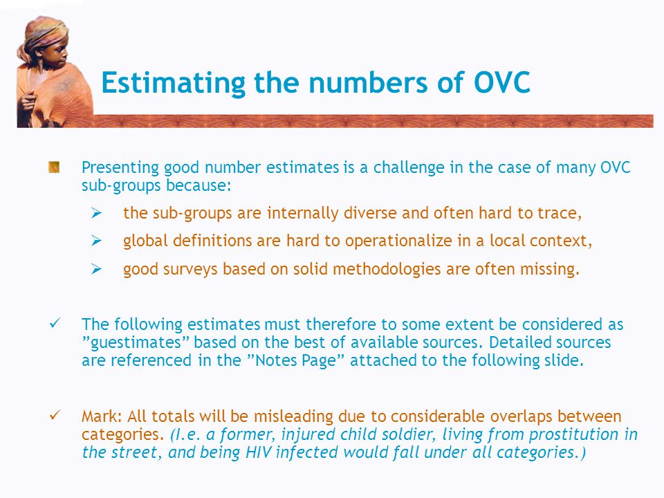 Estimating the numbers of OVC Presenting good number estimates is a challenge in the case of many OVC sub-groups because:  the sub-groups are internally diverse and often hard to trace,  global definitions are hard to operationalize in a local context,  good surveys based on solid methodologies are often missing.