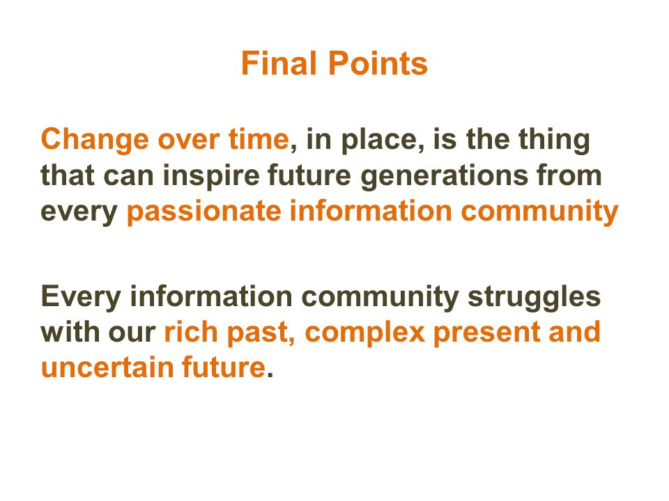 Change over time, in place, is the thing that can inspire future generations from every passionate information community Every information community struggles with our rich past, complex present and uncertain future.