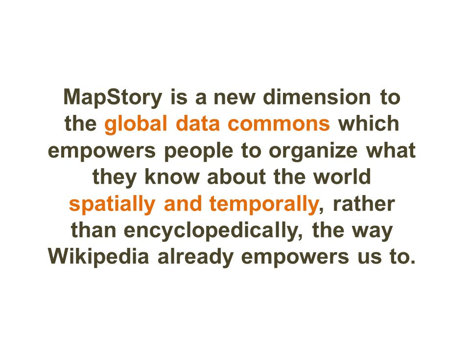 MapStory is a new dimension to the global data commons which empowers people to organize what they know about the world spatially and temporally, rather than encyclopedically, the way Wikipedia already empowers us to.