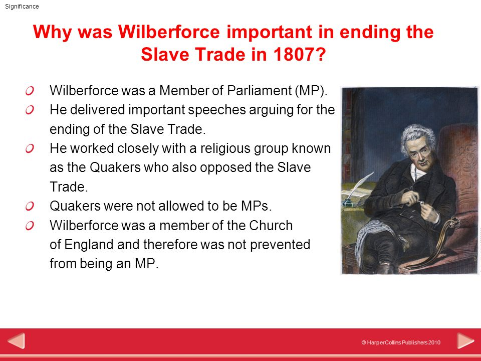 © HarperCollins Publishers 2010 Significance Why was Wilberforce important in ending the Slave Trade in 1807.