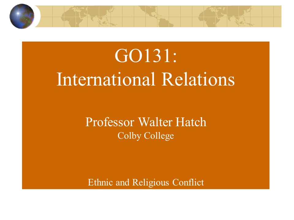 GO131: International Relations Professor Walter Hatch Colby College Ethnic and Religious Conflict