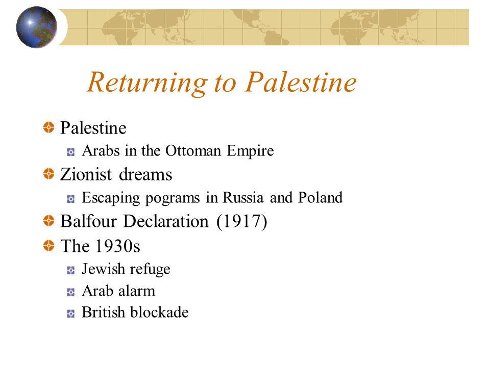 Returning to Palestine Palestine Arabs in the Ottoman Empire Zionist dreams Escaping pograms in Russia and Poland Balfour Declaration (1917) The 1930s Jewish refuge Arab alarm British blockade