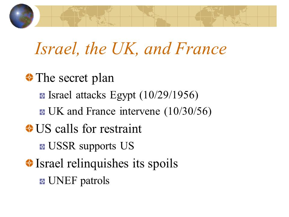 Israel, the UK, and France The secret plan Israel attacks Egypt (10/29/1956) UK and France intervene (10/30/56) US calls for restraint USSR supports US Israel relinquishes its spoils UNEF patrols
