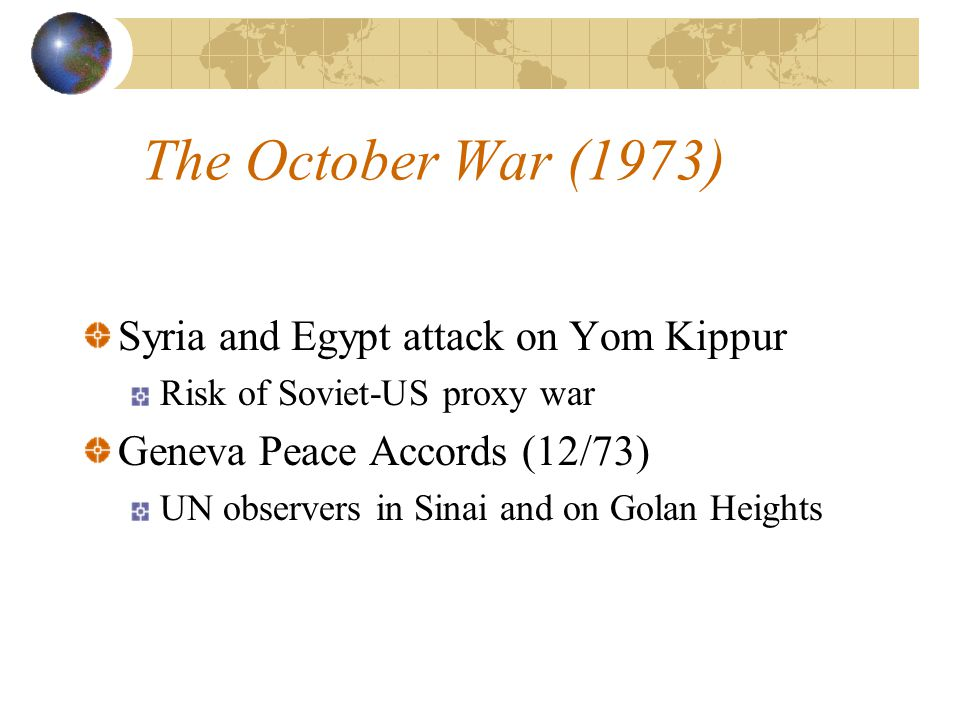 The October War (1973) Syria and Egypt attack on Yom Kippur Risk of Soviet-US proxy war Geneva Peace Accords (12/73) UN observers in Sinai and on Golan Heights