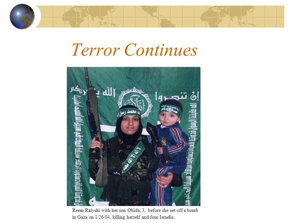 Terror Continues Reem Raiyshi with her son Obida, 3, before she set off a bomb in Gaza on 1/26/04, killing herself and four Israelis.