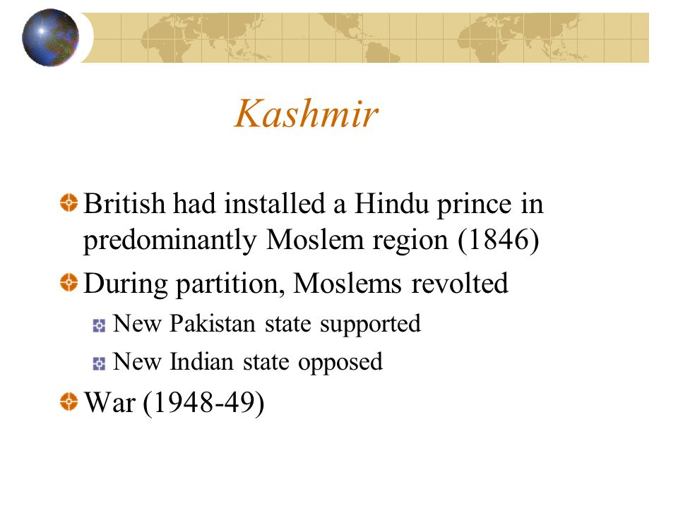 Kashmir British had installed a Hindu prince in predominantly Moslem region (1846) During partition, Moslems revolted New Pakistan state supported New