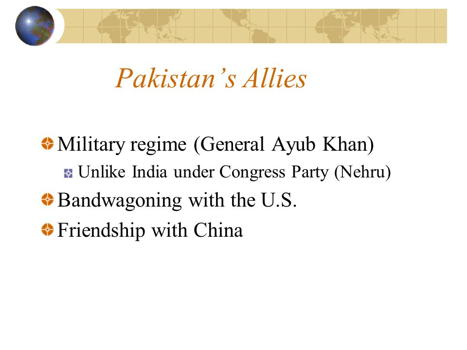 Pakistan's Allies Military regime (General Ayub Khan) Unlike India under Congress Party (Nehru) Bandwagoning with the U.S.