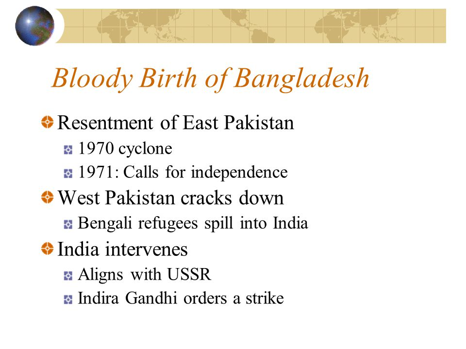 Bloody Birth of Bangladesh Resentment of East Pakistan 1970 cyclone 1971: Calls for independence West Pakistan cracks down Bengali refugees spill into India India intervenes Aligns with USSR Indira Gandhi orders a strike