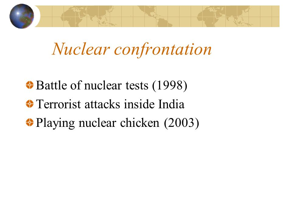 Nuclear confrontation Battle of nuclear tests (1998) Terrorist attacks inside India Playing nuclear chicken (2003)