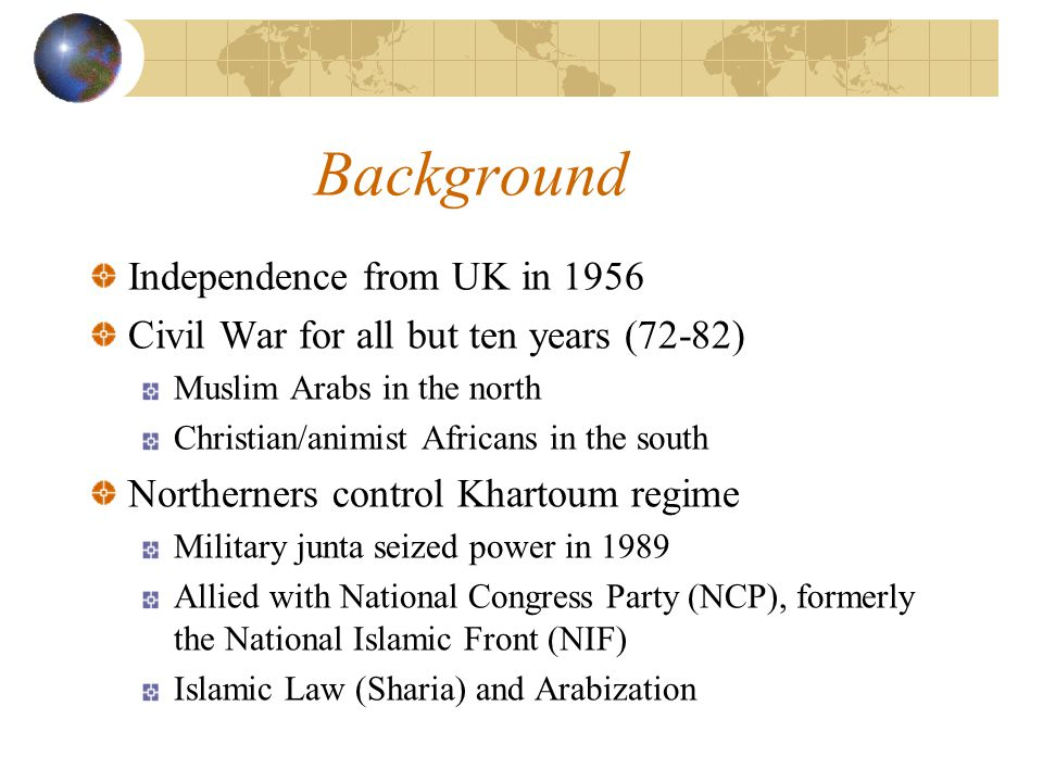 Background Independence from UK in 1956 Civil War for all but ten years (72-82) Muslim Arabs in the north Christian/animist Africans in the south Northerners control Khartoum regime Military junta seized power in 1989 Allied with National Congress Party (NCP), formerly the National Islamic Front (NIF) Islamic Law (Sharia) and Arabization