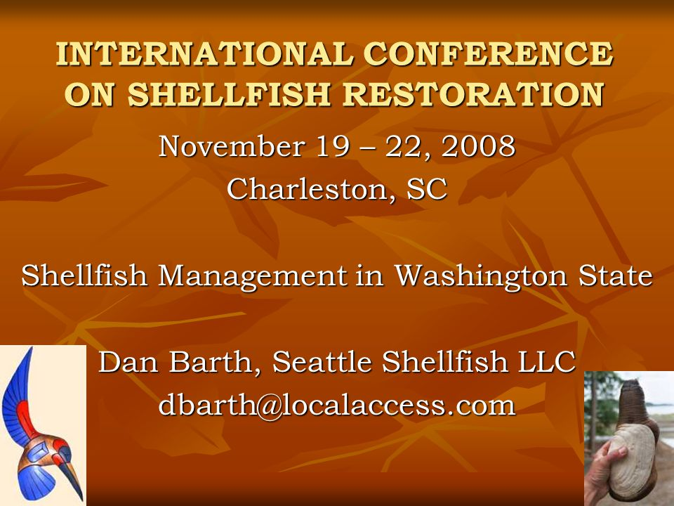 INTERNATIONAL CONFERENCE ON SHELLFISH RESTORATION November 19 – 22, 2008 Charleston, SC Shellfish Management in Washington State Dan Barth, Seattle Shellfish LLC dbarth@localaccess.com