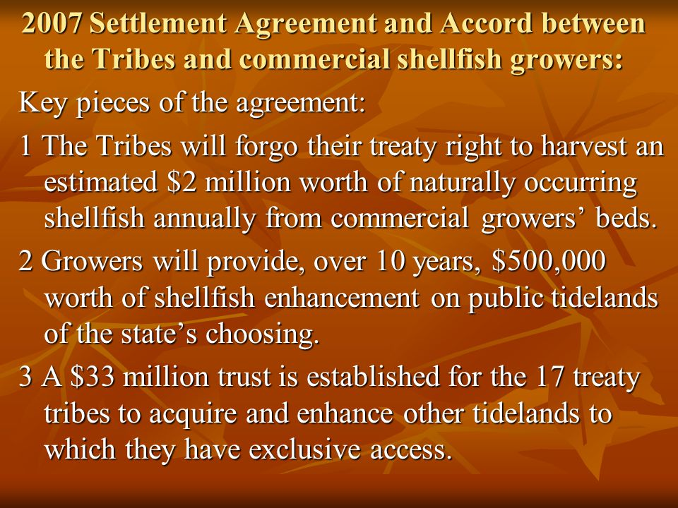 2007 Settlement Agreement and Accord between the Tribes and commercial shellfish growers: Key pieces of the agreement: 1 The Tribes will forgo their treaty right to harvest an estimated $2 million worth of naturally occurring shellfish annually from commercial growers' beds.
