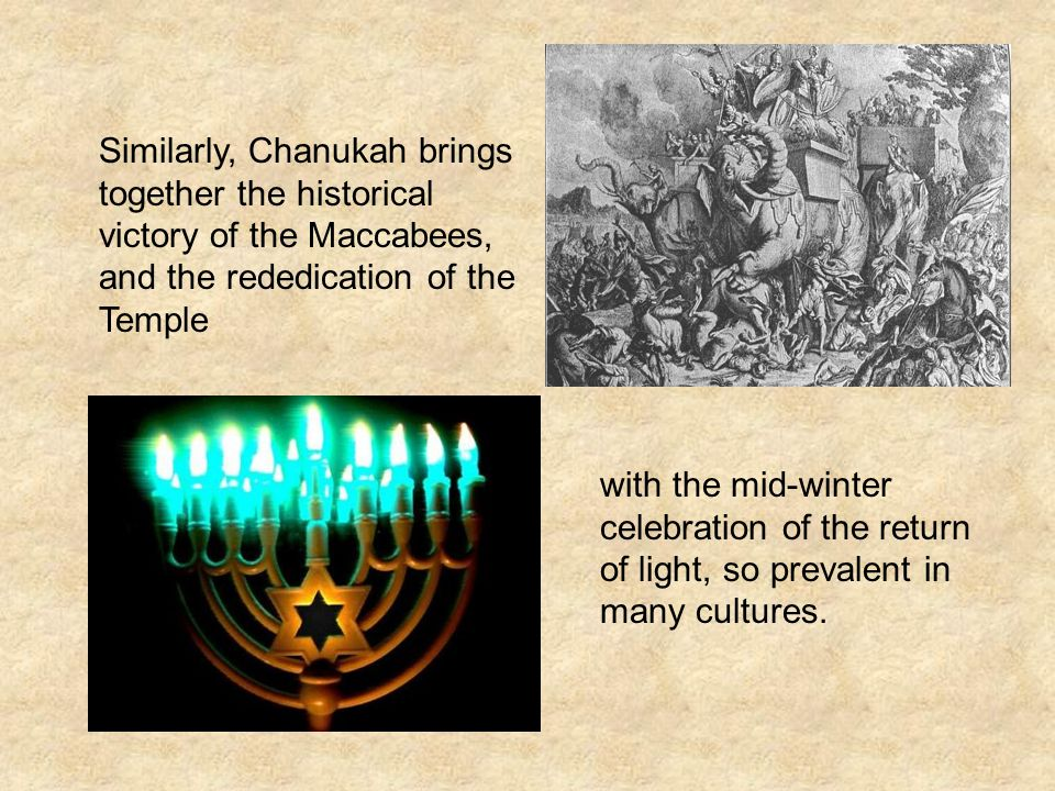 Similarly, Chanukah brings together the historical victory of the Maccabees, and the rededication of the Temple with the mid-winter celebration of the return of light, so prevalent in many cultures.