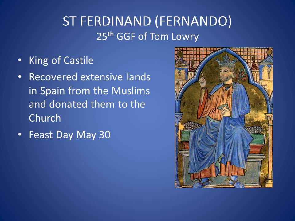 ST FERDINAND (FERNANDO) 25 th GGF of Tom Lowry King of Castile Recovered extensive lands in Spain from the Muslims and donated them to the Church Feas