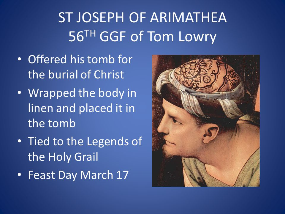 ST JOSEPH OF ARIMATHEA 56 TH GGF of Tom Lowry Offered his tomb for the burial of Christ Wrapped the body in linen and placed it in the tomb Tied to the Legends of the Holy Grail Feast Day March 17