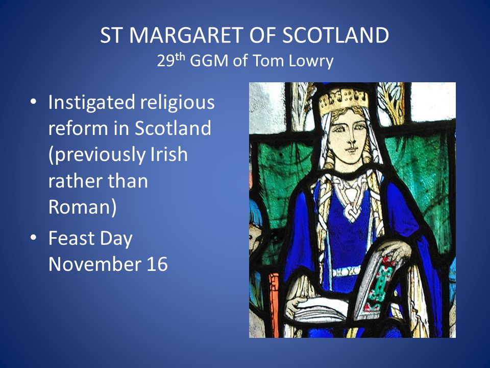 ST MARGARET OF SCOTLAND 29 th GGM of Tom Lowry Instigated religious reform in Scotland (previously Irish rather than Roman) Feast Day November 16