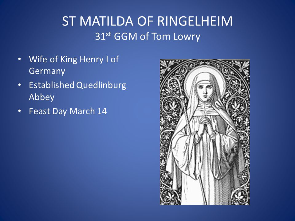 ST MATILDA OF RINGELHEIM 31 st GGM of Tom Lowry Wife of King Henry I of Germany Established Quedlinburg Abbey Feast Day March 14