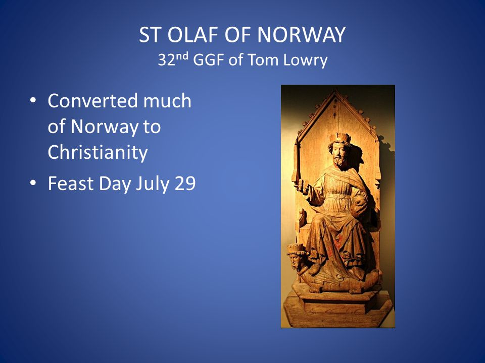 ST OLAF OF NORWAY 32 nd GGF of Tom Lowry Converted much of Norway to Christianity Feast Day July 29