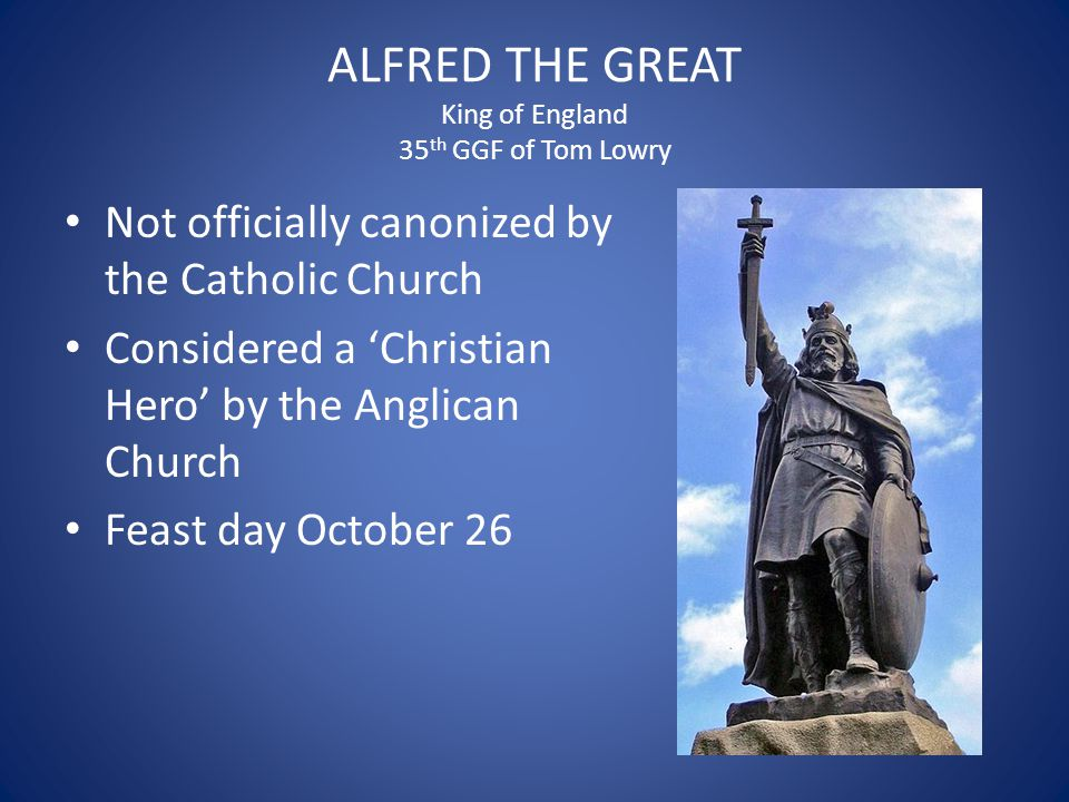 ALFRED THE GREAT King of England 35 th GGF of Tom Lowry Not officially canonized by the Catholic Church Considered a 'Christian Hero' by the Anglican Church Feast day October 26