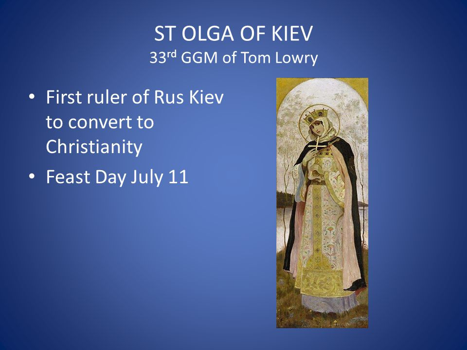 ST OLGA OF KIEV 33 rd GGM of Tom Lowry First ruler of Rus Kiev to convert to Christianity Feast Day July 11