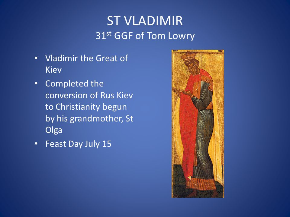 ST VLADIMIR 31 st GGF of Tom Lowry Vladimir the Great of Kiev Completed the conversion of Rus Kiev to Christianity begun by his grandmother, St Olga Feast Day July 15