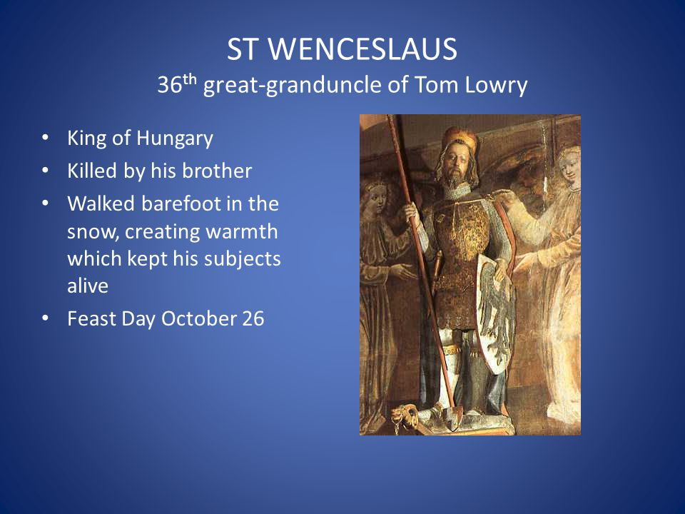 ST WENCESLAUS 36 th great-granduncle of Tom Lowry King of Hungary Killed by his brother Walked barefoot in the snow, creating warmth which kept his su