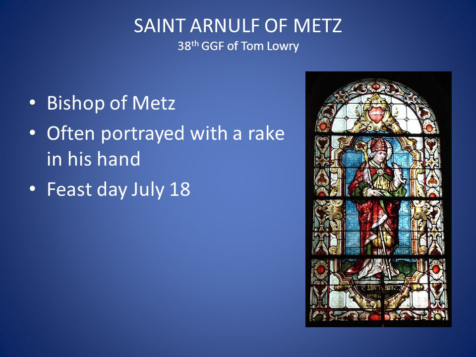 SAINT ARNULF OF METZ 38 th GGF of Tom Lowry Bishop of Metz Often portrayed with a rake in his hand Feast day July 18
